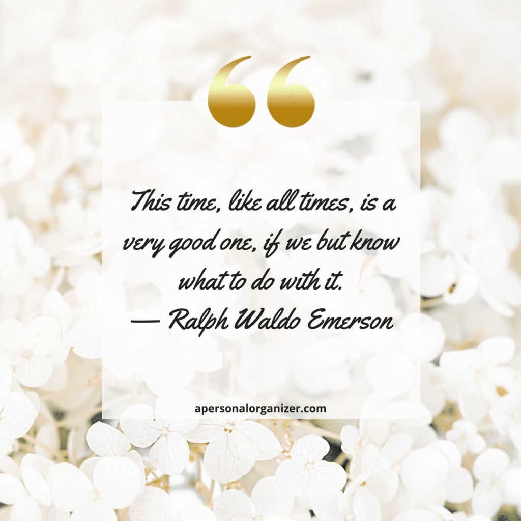 This time, like all times, is a very good one, if we but know what to do with it. — Ralph Waldo Emerson