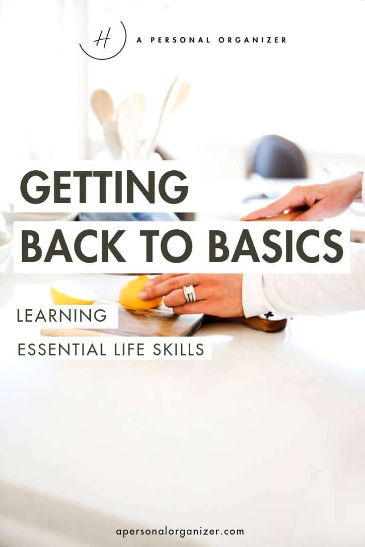 Before you can get your home and life organized, we need to get back to basics - Learning essential life skills.