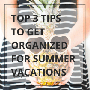 Top 3 Tips To Get Organized for Summer Vacations