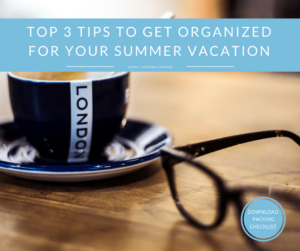 Top 3 Tips To Get Organized for Your Summer Vacation