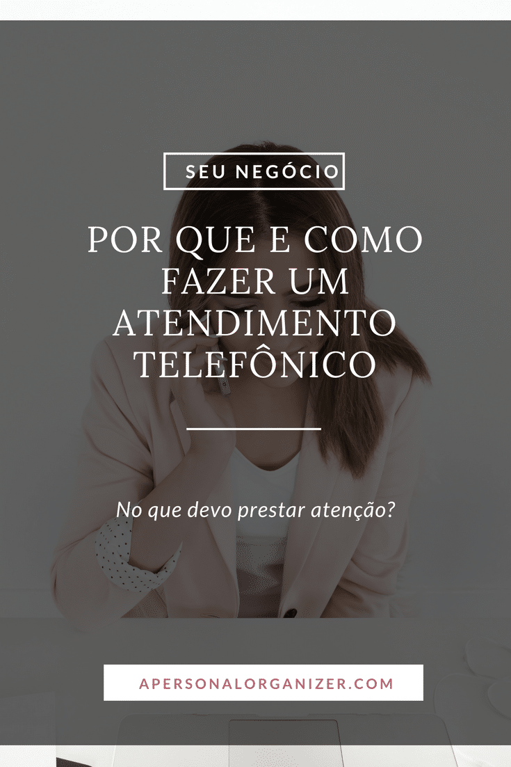Quão importante é o atendimento telefônico para a Personal Organizer e como fazê-lo do modo correto? Te conto tudo no artigo de hoje!