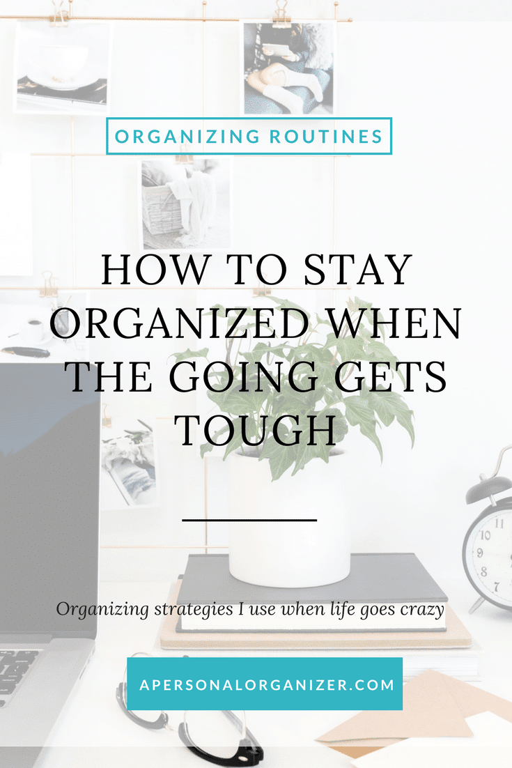 How to stay organized when the going gets tuff. The strategies I use to keep things sane when life gets crazy.