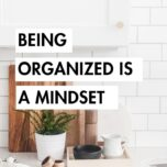 Being Organized is a Mindset: Get into an organized mindset and improve your life in major ways. How to plan and execute an organization routine that you can stick to.