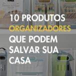 10 Produtos Organizadores Que Podem Salvar Sua Casa.